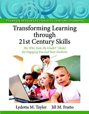 Transforming Learning Through 21st Century Skills: The Who Took My Chalk? Model for Engaging You and Your Students 9780132563574