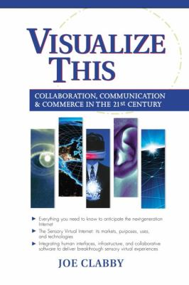Visualize This: Collaboration, Communication and Commerce in the 21st Century 9780130662552