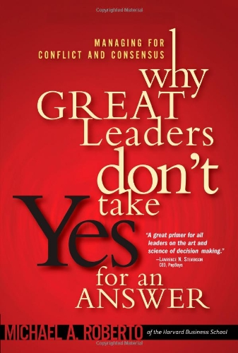 Why Great Leaders Don't Take Yes for an Answer: Managing for Conflict and Consensus 9780137000630