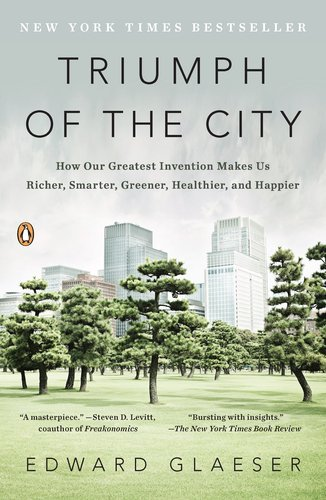 Triumph of the City: How Our Greatest Invention Makes Us Richer, Smarter, Greener, Healthier, and Happier 9780143120544