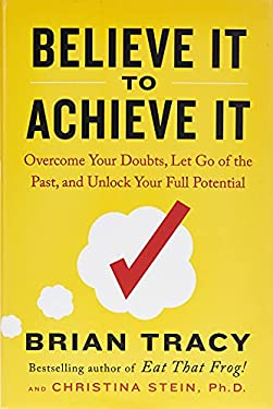 Believe It to Achieve It: Overcome Your Doubts, Let Go of the Past, and Unlock Your Full Potential