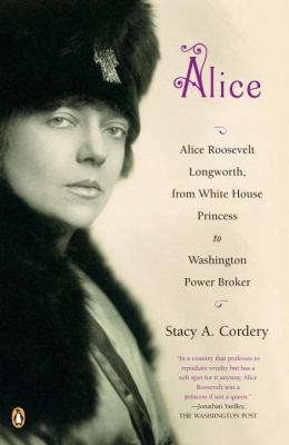 Alice: Alice Roosevelt Longworth, from White House Princess to Washington Power Broker 9780143114277