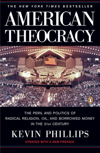 American Theocracy: The Peril and Politics of Radical Religion, Oil, and Borrowed Money in the 21st Century 9780143038283