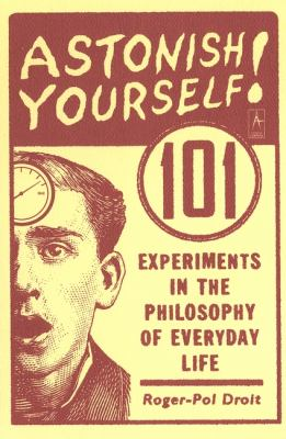 Astonish Yourself: 101 Experiments in the Philosophy of Everyday Life 9780142003138
