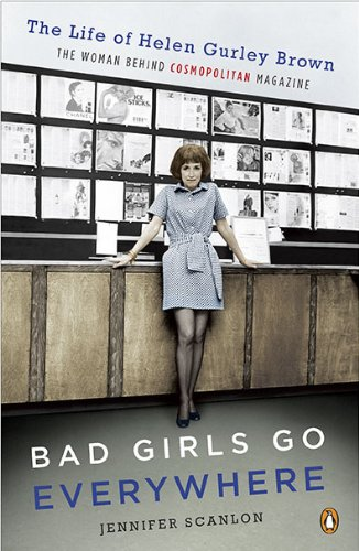 Bad Girls Go Everywhere: The Life of Helen Gurley Brown, the Woman Behind Cosmopolitan Magazine 9780143118121