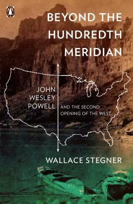 Beyond the Hundredth Meridian: John Wesley Powell and the Second Opening of the West 9780140159943