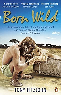 Born Wild: The Extraordinary Story of One Man's Passion for Lions and for Africa. Tony Fitzjohn 9780141048567