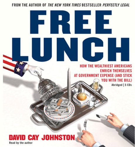 Free Lunch: How the Wealthiest Americans Enrich Themselves at Government Expense (and Stick You with the Bill) 9780143142966