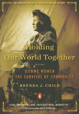 Holding Our World Together: Ojibwe Women and the Survival of Community 9780143121596