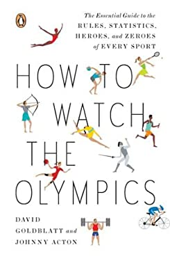How to Watch the Olympics: The Essential Guide to the Rules, Statistics, Heroes, and Zeroes of Every Sport 9780143121879