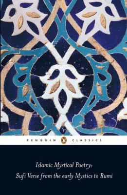Islamic Mystical Poetry: Sufi Verse from the Early Mystics to Rumi 9780140424737