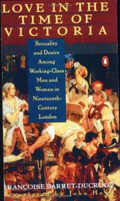 Love in the Time of Victoria: Sexuality and Desire Among Working-Class Men and Women in 19th Century London 9780140173260