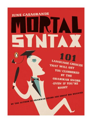 Mortal Syntax: 101 Language Choices That Will Get You Clobbered by the Grammar Snobs: Even If You're Right 9780143113324