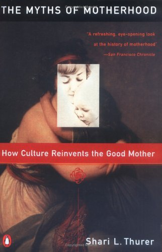 Myths of Motherhood: How Culture Reinvents the Good Mother 9780140246834