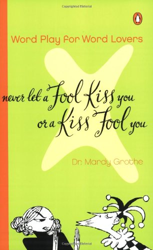 Never Let a Fool Kiss You or a Kiss Fool You: Chiasmus and a World of Quotations That Say What They Mean and Mean What They Say 9780142000571