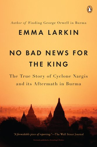 No Bad News for the King: The True Story of Cyclone Nargis and Its Aftermath in Burma 9780143119616