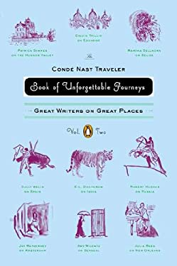 The Conde Nast Traveler Book of Unforgettable Journeys: Volume II: Great Writers on Great Places 9780143121473