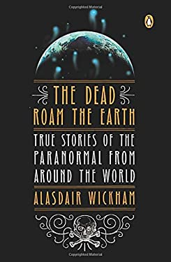 The Dead Roam the Earth: True Stories of the Paranormal from Around the World 9780143122265