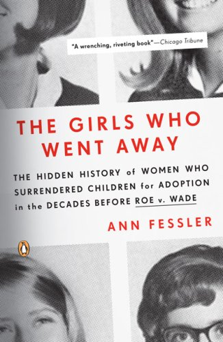 The Girls Who Went Away: The Hidden History of Women Who Surrendered Children for Adoption in the Decades Before Roe V. Wade 9780143038979