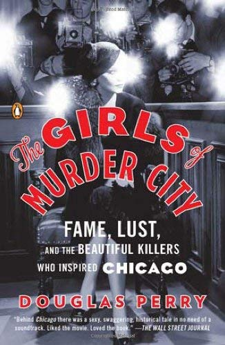 The Girls of Murder City: Fame, Lust, and the Beautiful Killers Who Inspired Chicago 9780143119227