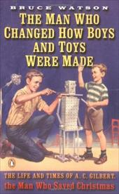 The Man Who Changed How Boys and Toys Were Made: The Life and Times of A.C. Gilbert, the Man Who Saved Christmas 431777