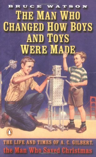 The Man Who Changed How Boys and Toys Were Made: The Life and Times of A.C. Gilbert, the Man Who Saved Christmas 9780142003534
