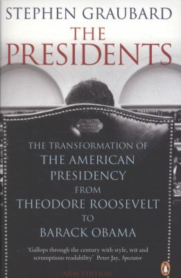 The Presidents: The Transformation of the American Presidency from Theodore Roosevelt to Barack Obama 9780141042459
