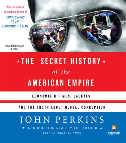 The Secret History of the American Empire: Economic Hit Men, Jackals, and the Truth about Global Corruption 9780143142126