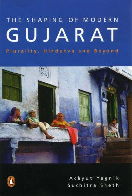 The Shaping of Modern Gujarat: Plurality, Hindutva, and Beyond. Achyut Yagnik and Suchitra Sheth