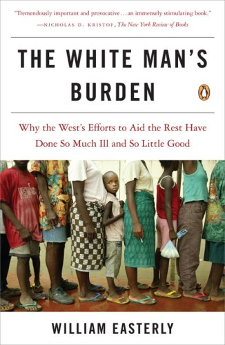 The White Man's Burden: Why the West's Efforts to Aid the Rest Have Done So Much Ill and So Little Good 9780143038825