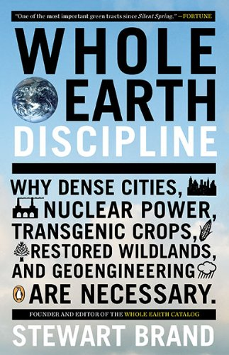 Whole Earth Discipline: Why Dense Cities, Nuclear Power, Transgenic Crops, Restored Wildlands, and Geoengineering Are Necessary 9780143118282