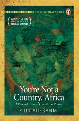 You're Not a Country, Africa: A Personal History of the African Present 9780143527541