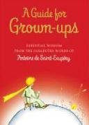 A Guide for Grown-Ups: Essential Wisdom from the Collected Works of Antoine de Saint-Exupery 9780152167110