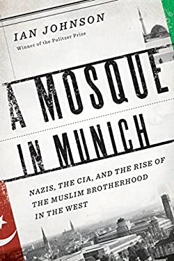 A Mosque in Munich: Nazis, the CIA, and the Muslim Brotherhood in the West 9780151014187