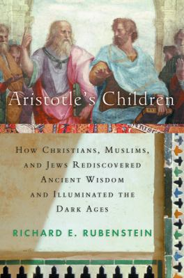 Aristotle's Children: How Christians, Muslims, and Jews Rediscovered Ancient Wisdom and Illuminated the Dark Ages 9780151007202