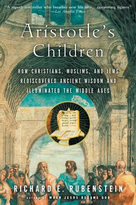Aristotle's Children: How Christians, Muslims, and Jews Rediscovered Ancient Wisdom and Illuminated the Middle Ages 9780156030090