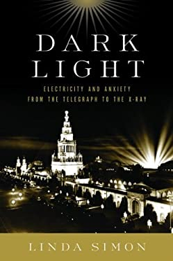 Dark Light: Electricity and Anxiety from the Telegraph to the X-Ray 9780151005864
