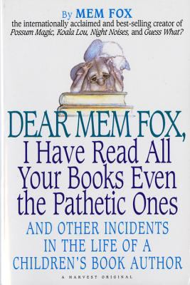 Dear Mem Fox, I Have Read All Your Books Even the Pathetic Ones: And Other Incidents in the Life of a Children's Book Author 9780156586764