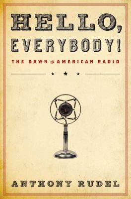 Hello, Everybody!: The Dawn of American Radio 9780151012756