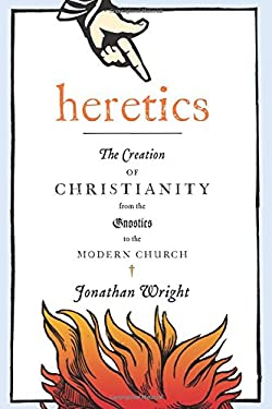 Heretics: The Creation of Christianity from the Gnostics to the Modern Church 9780151013876