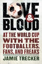 Love and Blood: At the World Cup with the Footballers, Fans, and Freaks 490584