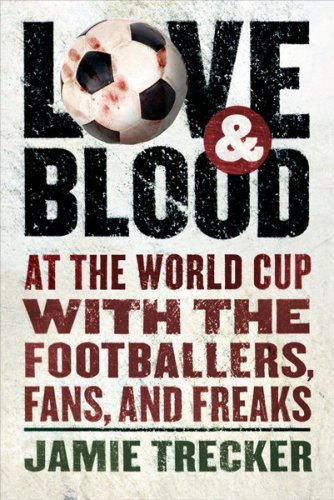Love and Blood: At the World Cup with the Footballers, Fans, and Freaks 9780156030984
