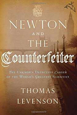 Newton and the Counterfeiter: The Unknown Detective Career of the World's Greatest Scientist 9780151012787