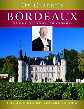 Oz Clarke's Bordeaux: The Wines, the Vineyards, the Winemakers 9780151013005