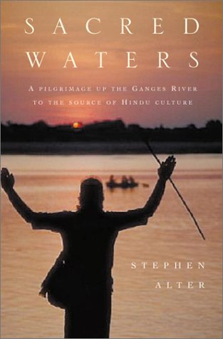 Sacred Waters: A Pilgrimage Up the Ganges River to the Source of Hindu Culture