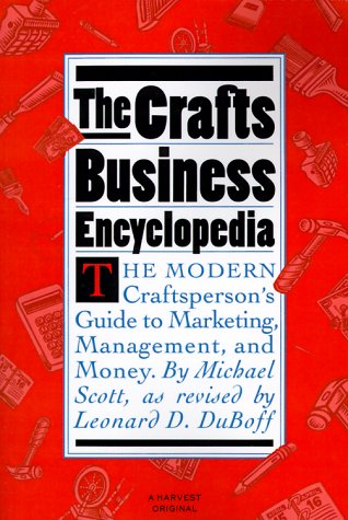 The Crafts Business Encyclopedia: The Modern Craftsperson's Guide to Marketing, Management, and Money 9780156227261