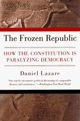 The Frozen Republic: How the Constitution Is Paralyzing Democracy 9780156004947