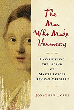 The Man Who Made Vermeers: Unvarnishing the Legend of Master Forger Han Van Meegeren 9780151013418