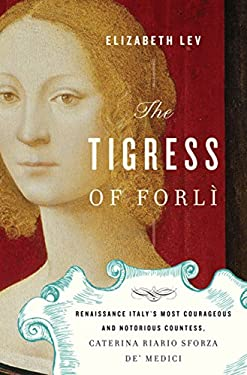 The Tigress of Forli: Renaissance Italy's Most Courageous and Notorious Countess, Caterina Riario Sforza de' Medici 9780151012992