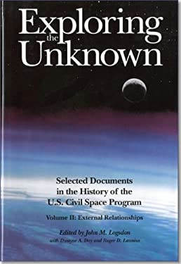 Exploring the Unknown: Selected Documents in the History of the United States Civilian Space Program, Volume II, External Relationships: External Rela 9780160488993